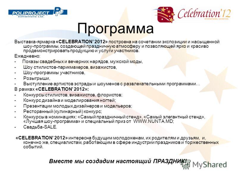 Программа Выставка-ярмарка «CELEBRATION 2012» построена на сочетании экспозиции и насыщенной шоу-программы, создающей праздничную атмосферу и позволяющей ярко и красиво продемонстрировать продукцию и услуги участников. Ежедневно: - Показы свадебных и