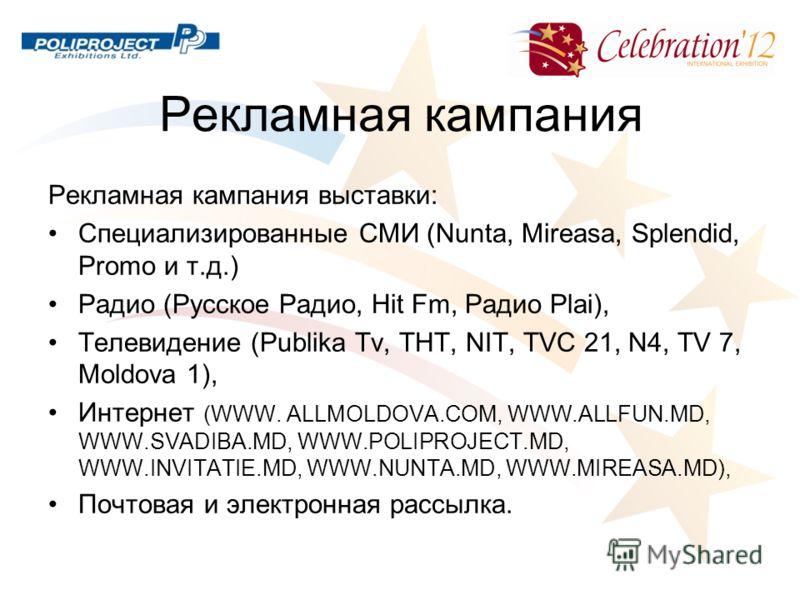 Рекламная кампания Рекламная кампания выставки: Специализированные СМИ (Nunta, Mireasa, Splendid, Promo и т.д.) Радио (Русское Радио, Hit Fm, Радио Plai), Телевидение (Publika Tv, ТНТ, NIT, TVC 21, N4, TV 7, Moldova 1), Интернет (WWW. ALLMOLDOVA.COM,