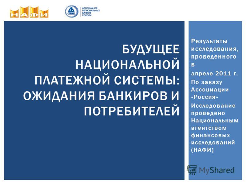 Результаты исследования, проведенного в апреле 2011 г. По заказу Ассоциации «Россия» Исследование проведено Национальным агентством финансовых исследований (НАФИ) БУДУЩЕЕ НАЦИОНАЛЬНОЙ ПЛАТЕЖНОЙ СИСТЕМЫ: ОЖИДАНИЯ БАНКИРОВ И ПОТРЕБИТЕЛЕЙ