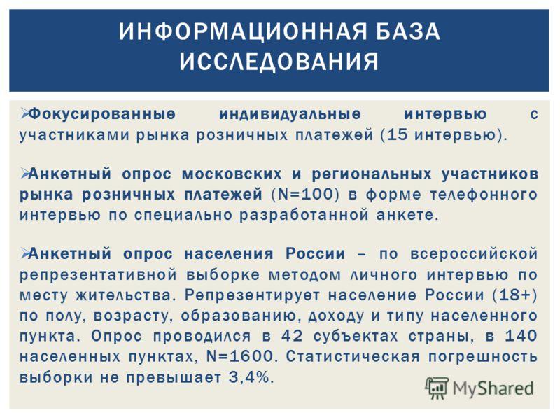 Фокусированные индивидуальные интервью с участниками рынка розничных платежей (15 интервью). Анкетный опрос московских и региональных участников рынка розничных платежей (N=100) в форме телефонного интервью по специально разработанной анкете. Анкетны
