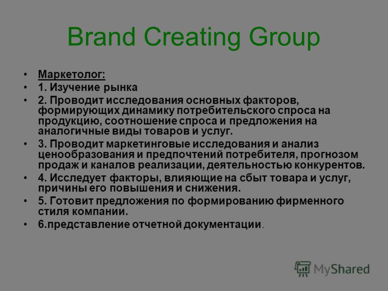 Brand Creating Group Маркетолог: 1. Изучение рынка 2. Проводит исследования основных факторов, формирующих динамику потребительского спроса на продукцию, соотношение спроса и предложения на аналогичные виды товаров и услуг. 3. Проводит маркетинговые