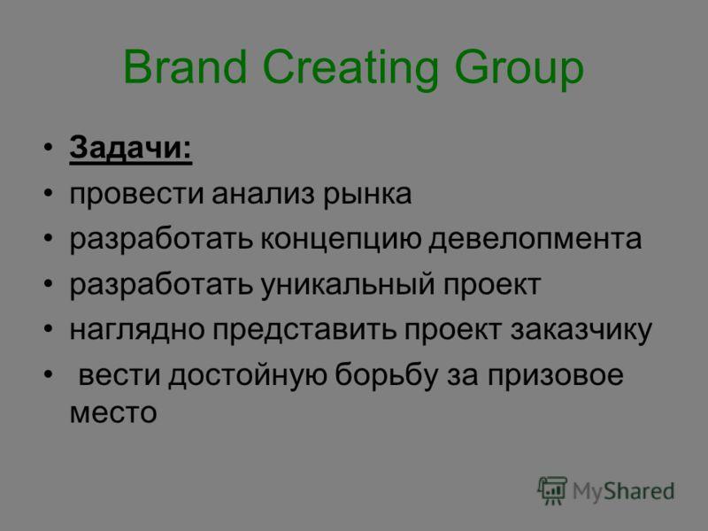 Brand Creating Group Задачи: провести анализ рынка разработать концепцию девелопмента разработать уникальный проект наглядно представить проект заказчику вести достойную борьбу за призовое место