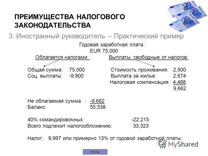 3. Иностранный руководитель – Практический пример Годовая заработная плата : EUR 75,000 Облагается налогами: Выплаты, свободные от налогов: Общая сумма: 75,000Стоимость проживания:2,500 Соц. выплаты:-9,800Выплата за жилье:2,674 Налоговая компенсация: