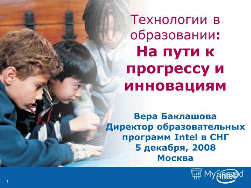 11 Технологии в образовании: На пути к прогрессу и инновациям Вера Баклашова Директор образовательных программ Intel в СНГ 5 декабря, 2008 Москва