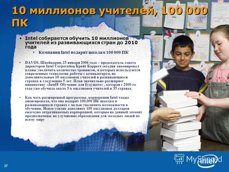 27 10 миллионов учителей, 100 000 ПК Intel собирается обучить 10 миллионов учителей из развивающихся стран до 2010 года Компания Intel подарит школам 100 000 ПК DAVOS, Швейцария, 25 января 2006 года – председатель совета директоров Intel Corporation