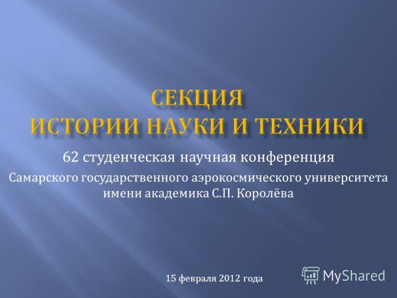 62 студенческая научная конференция Самарского государственного аэрокосмического университета имени академика С. П. Королёва 15 февраля 2012 года