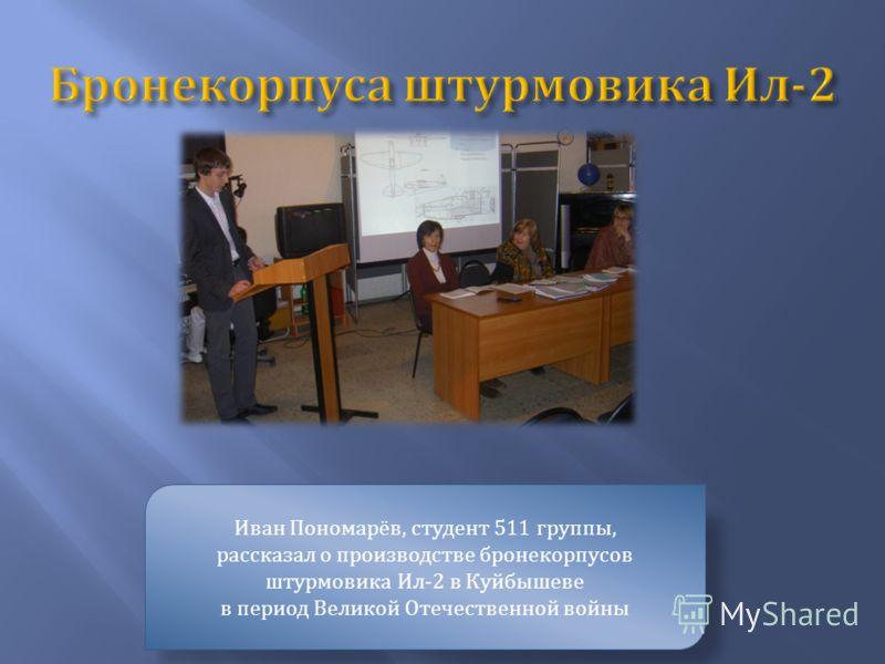 Иван Пономарёв, студент 511 группы, рассказал о производстве бронекорпусов штурмовика Ил -2 в Куйбышеве в период Великой Отечественной войны