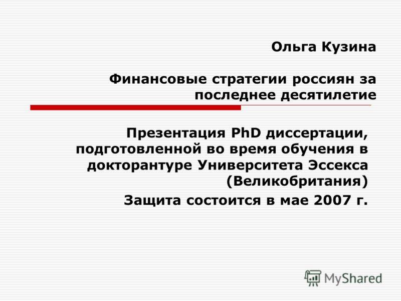 Ольга Кузина Финансовые стратегии россиян за последнее десятилетие Презентация PhD диссертации, подготовленной во время обучения в докторантуре Университета Эссекса (Великобритания) Защита состоится в мае 2007 г.