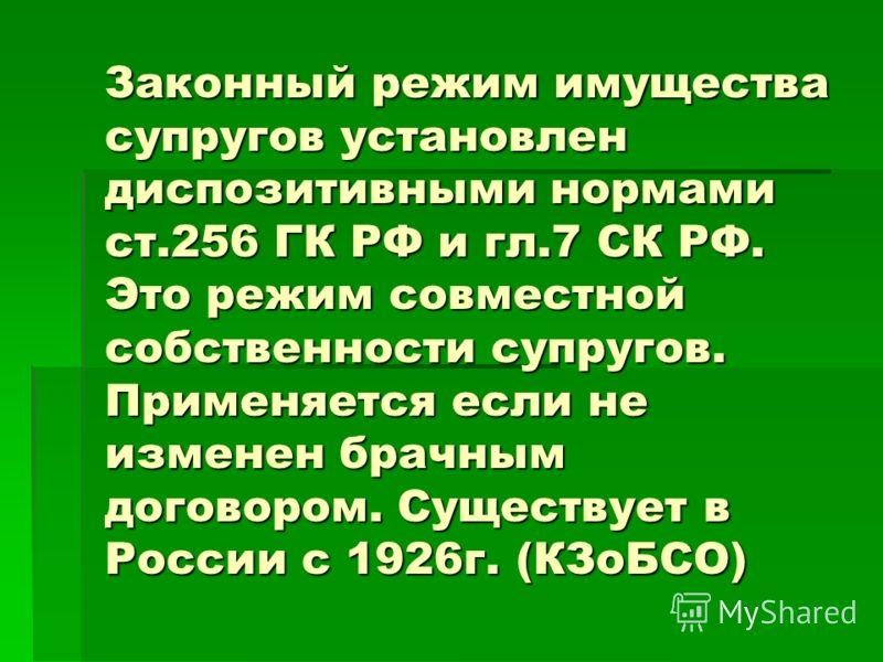 Законный режим имущества супругов установлен диспозитивными нормами ст.256 ГК РФ и гл.7 СК РФ. Это режим совместной собственности супругов. Применяется если не изменен брачным договором. Существует в России с 1926г. (КЗоБСО)