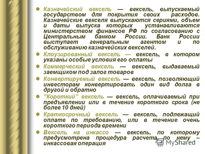 Казначейский вексель вексель, выпускаемый государством для покрытия своих расходов. Казначейские векселя выпускаются сериями, объем и даты выпуска которых устанавливаются министерством финансов РФ по согласованию с Центральным банком России. Банк Рос