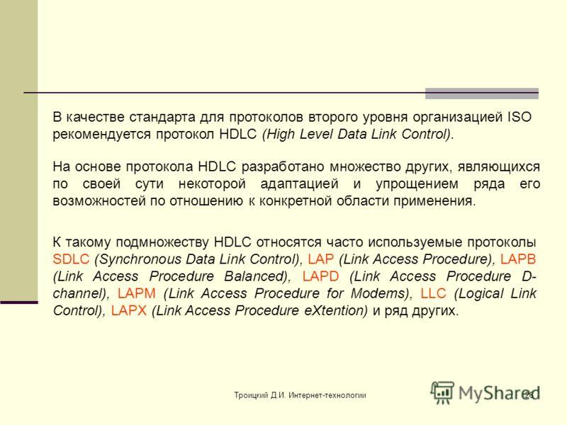 Троицкий Д.И. Интернет-технологии26 В качестве стандарта для протоколов второго уровня организацией ISO рекомендуется протокол HDLC (High Level Data Link Control). На основе протокола HDLC разработано множество других, являющихся по своей сути некото