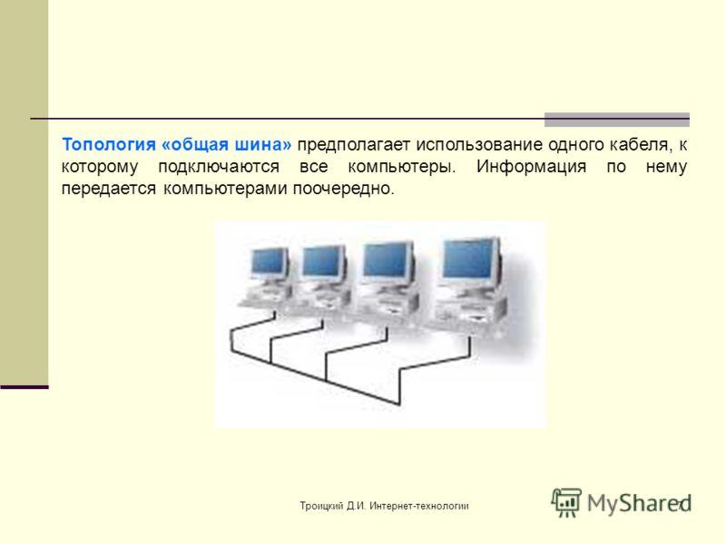 Троицкий Д.И. Интернет-технологии7 Топология «общая шина» предполагает использование одного кабеля, к которому подключаются все компьютеры. Информация по нему передается компьютерами поочередно.