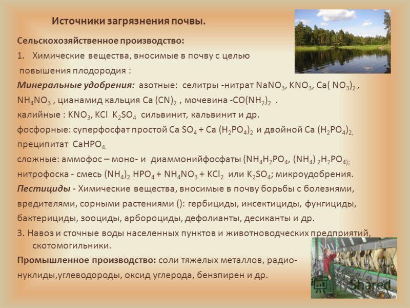 Источники загрязнения почвы. Сельскохозяйственное производство: 1.Химические вещества, вносимые в почву с целью повышения плодородия : Минеральные удобрения: азотные: селитры -нитрат NaNO 3, KNO 3, Ca( NO 3 ) 2, NH 4 NO 3, цианамид кальция Ca (CN) 2,