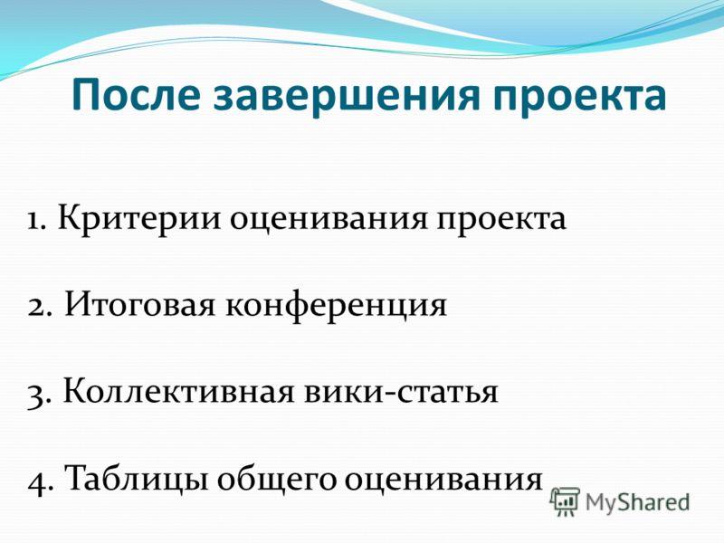 После завершения проекта 1. Критерии оценивания проекта 2. Итоговая конференция 3. Коллективная вики-статья 4. Таблицы общего оценивания