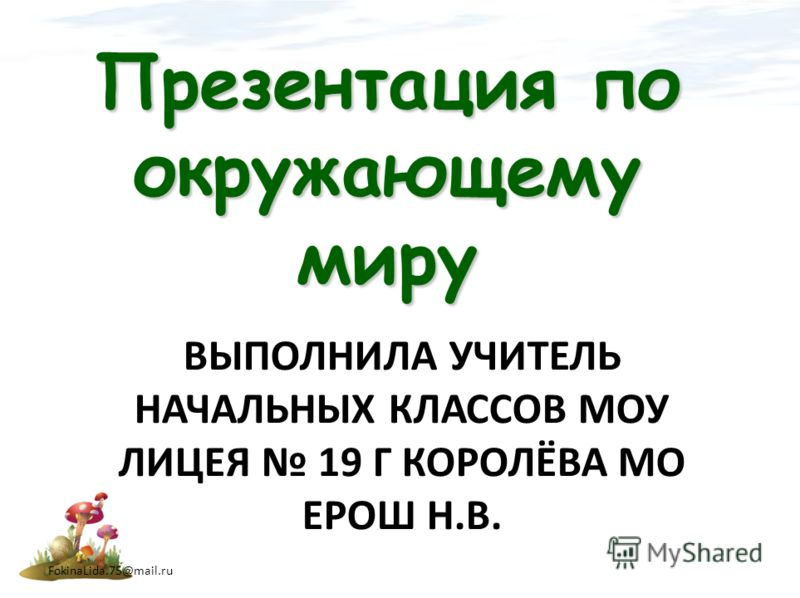 ВЫПОЛНИЛА УЧИТЕЛЬ НАЧАЛЬНЫХ КЛАССОВ МОУ ЛИЦЕЯ 19 Г КОРОЛЁВА МО ЕРОШ Н.В. Презентация по окружающему миру FokinaLida.75@mail.ru
