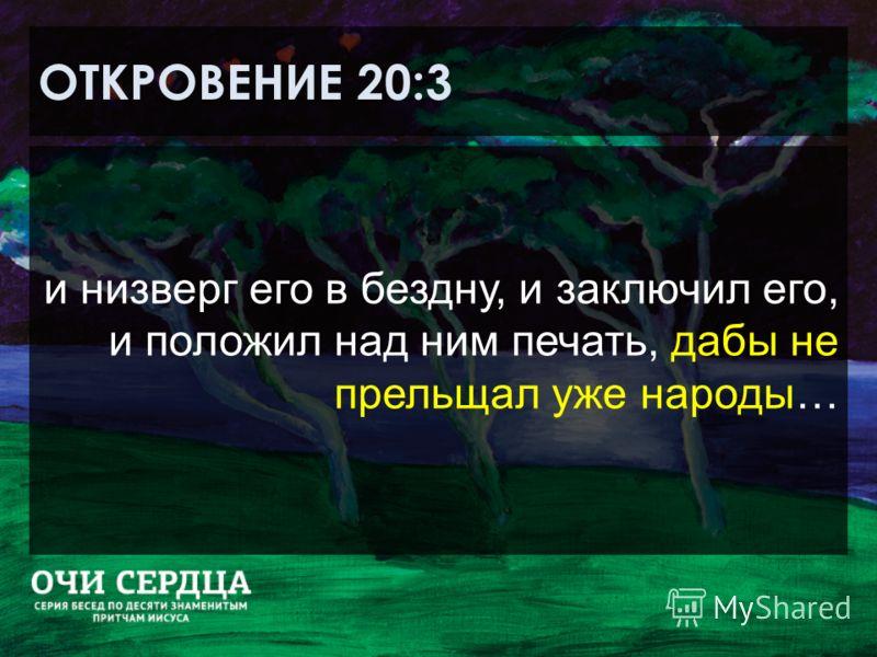 ОТКРОВЕНИЕ 20:3 и низверг его в бездну, и заключил его, и положил над ним печать, дабы не прельщал уже народы…
