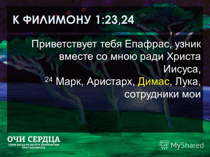 К ФИЛИМОНУ 1:23,24 Приветствует тебя Епафрас, узник вместе со мною ради Христа Иисуса, 24 Марк, Аристарх, Димас, Лука, сотрудники мои
