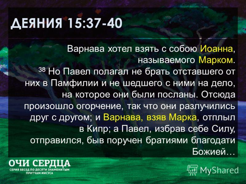 ДЕЯНИЯ 15:37-40 Варнава хотел взять с собою Иоанна, называемого Марком. 38 Но Павел полагал не брать отставшего от них в Памфилии и не шедшего с ними на дело, на которое они были посланы. Отсюда произошло огорчение, так что они разлучились друг с дру