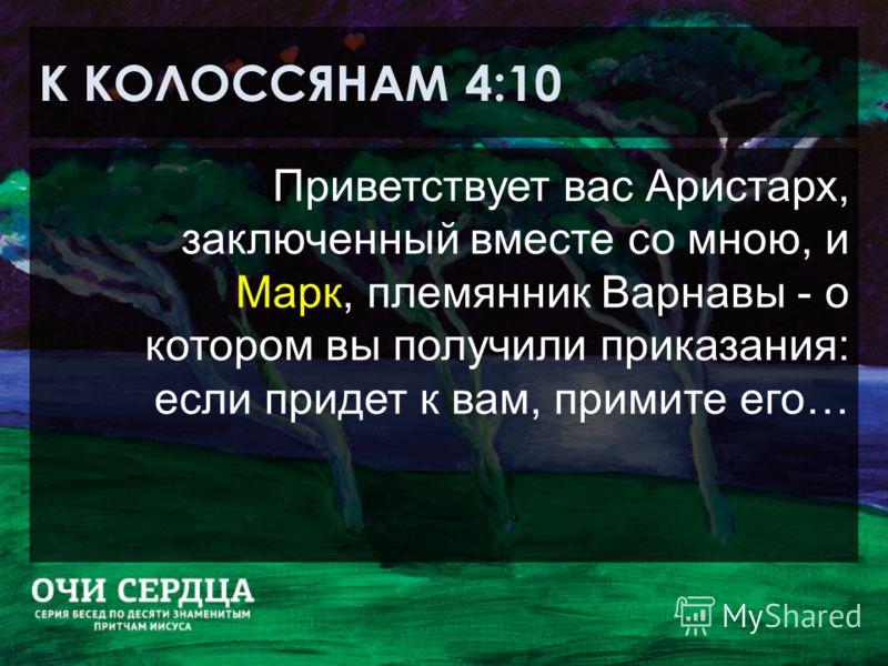 К КОЛОССЯНАМ 4:10 Приветствует вас Аристарх, заключенный вместе со мною, и Марк, племянник Варнавы - о котором вы получили приказания: если придет к вам, примите его…
