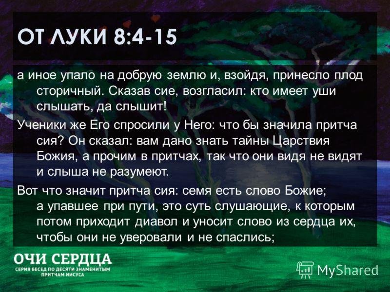 ОТ ЛУКИ 8:4-15 а иное упало на добрую землю и, взойдя, принесло плод сторичный. Сказав сие, возгласил: кто имеет уши слышать, да слышит! Ученики же Его спросили у Него: что бы значила притча сия? Он сказал: вам дано знать тайны Царствия Божия, а проч