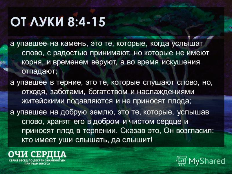 ОТ ЛУКИ 8:4-15 а упавшее на камень, это те, которые, когда услышат слово, с радостью принимают, но которые не имеют корня, и временем веруют, а во время искушения отпадают; а упавшее в терние, это те, которые слушают слово, но, отходя, заботами, бога
