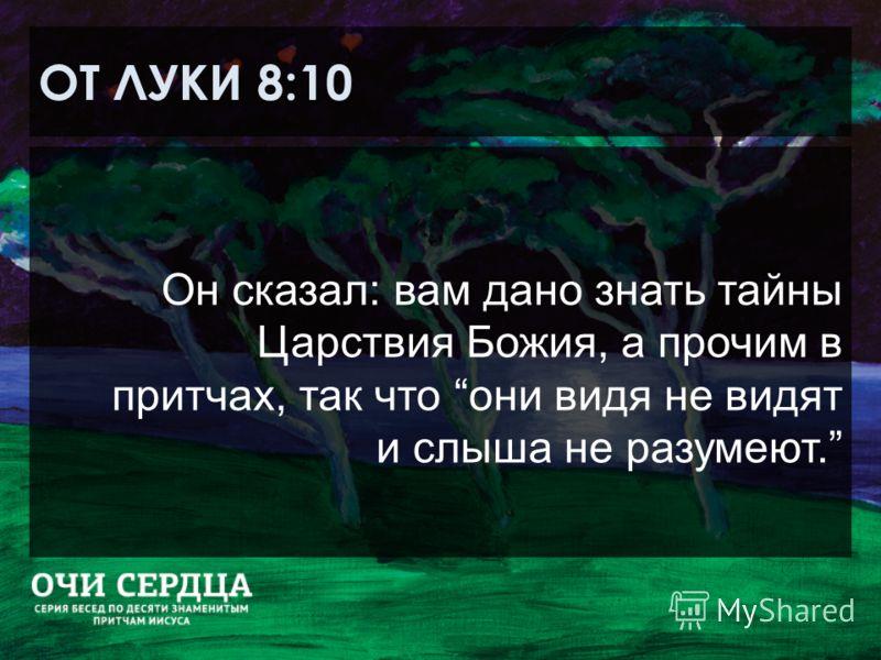 ОТ ЛУКИ 8:10 Он сказал: вам дано знать тайны Царствия Божия, а прочим в притчах, так что они видя не видят и слыша не разумеют.