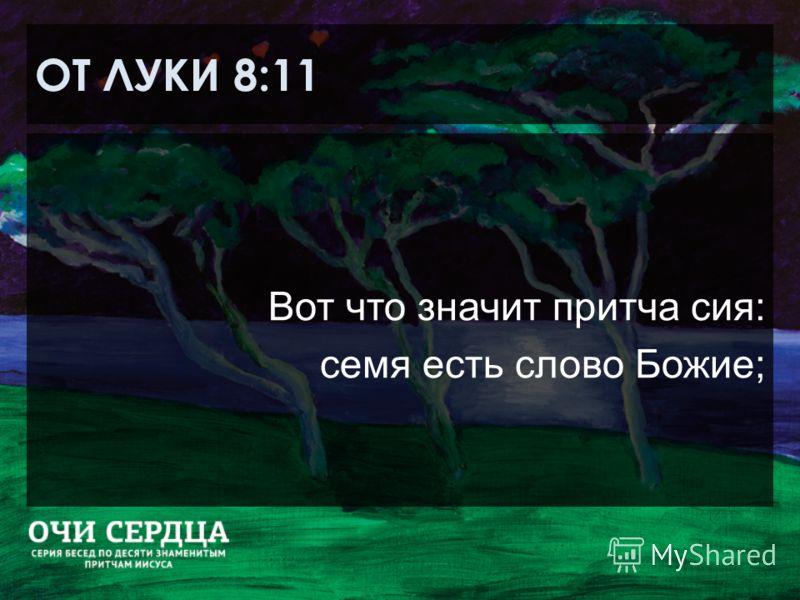 ОТ ЛУКИ 8:11 Вот что значит притча сия: семя есть слово Божие;