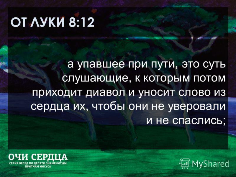 ОТ ЛУКИ 8:12 а упавшее при пути, это суть слушающие, к которым потом приходит диавол и уносит слово из сердца их, чтобы они не уверовали и не спаслись;