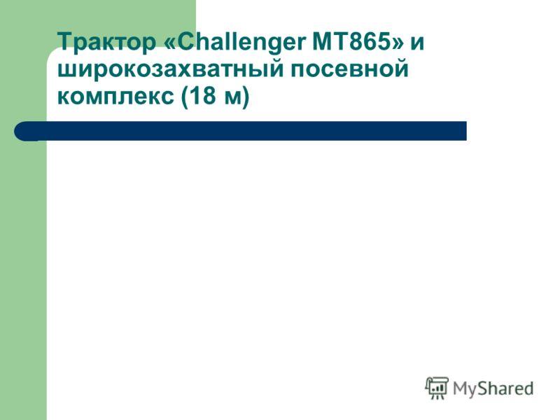 Трактор «Challenger МТ865» и широкозахватный посевной комплекс (18 м)