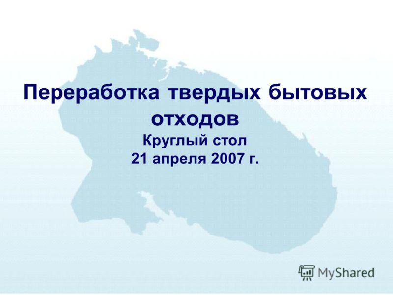 Переработка твердых бытовых отходов Круглый стол 21 апреля 2007 г.