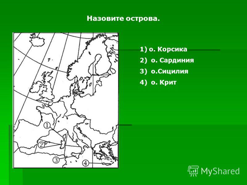 Назовите острова. 1)о. Корсика 2) о. Сардиния 3) о.Сицилия 4) о. Крит