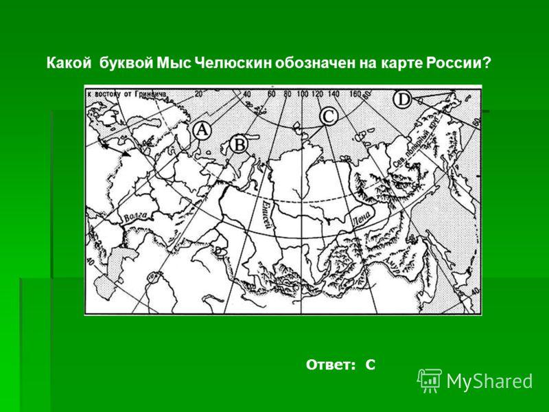 Какой буквой Мыс Челюскин обозначен на карте России? Ответ: С