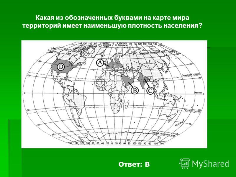 Какая из обозначенных буквами на карте мира территорий имеет наименьшую плотность населения? Ответ: В