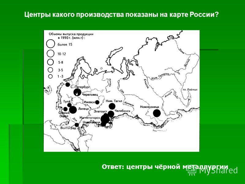 Центры какого производства показаны на карте России? Ответ: центры чёрной металлургии