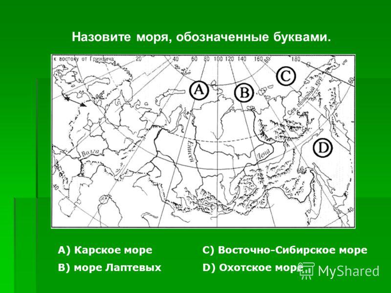 Назовите моря, обозначенные буквами. А) Карское море В) море Лаптевых С) Восточно-Сибирское море D) Охотское море