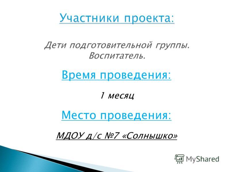 Время проведения: 1 месяц Место проведения: МДОУ д/с 7 «Солнышко»