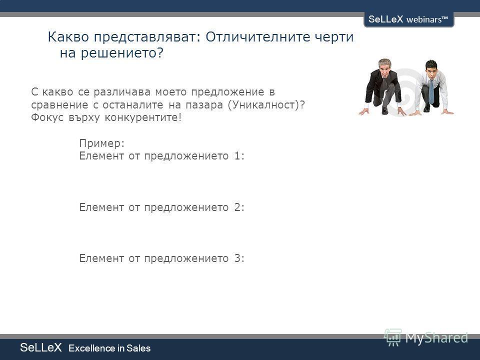 SeLLeX Excellence in Sales SeLLeX webinars Какво представляват: Отличителните черти на решението? С какво се различава моето предложение в сравнение с останалите на пазара (Уникалност)? Фокус върху конкурентите! Пример: Елемент от предложението 1: Ел
