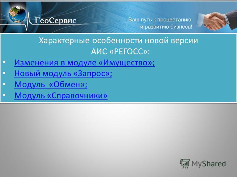 Характерные особенности новой версии АИС «РЕГОСС»: Изменения в модуле «Имущество»; Новый модуль «Запрос»; Модуль «Обмен»; Модуль «Справочники» Характерные особенности новой версии АИС «РЕГОСС»: Изменения в модуле «Имущество»; Новый модуль «Запрос»; М