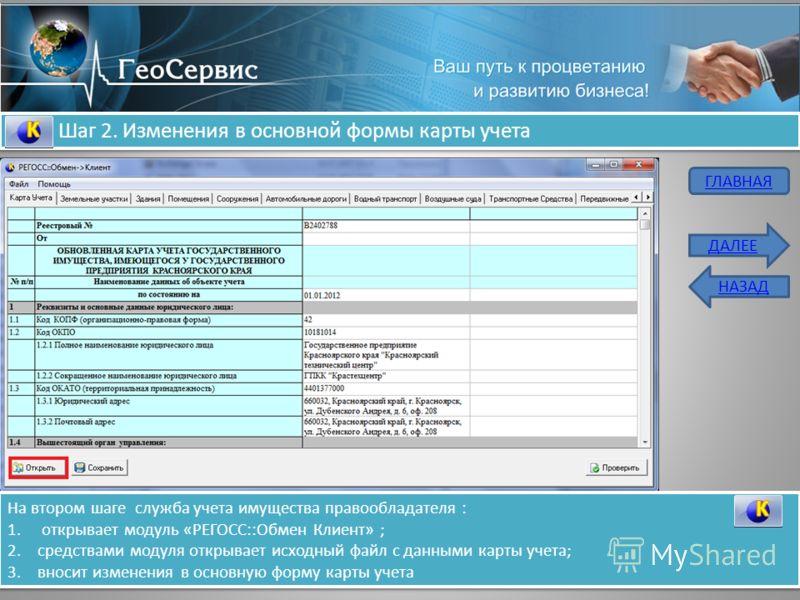Шаг 2. Изменения в основной формы карты учета На втором шаге служба учета имущества правообладателя : 1. открывает модуль «РЕГОСС::Обмен Клиент» ; 2.средствами модуля открывает исходный файл с данными карты учета; 3.вносит изменения в основную форму