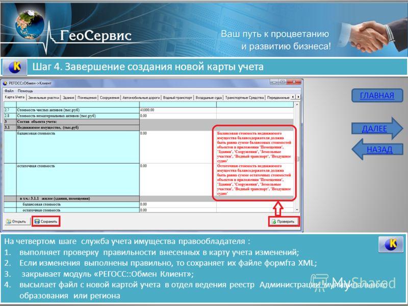 Шаг 4. Завершение создания новой карты учета На четвертом шаге служба учета имущества правообладателя : 1.выполняет проверку правильности внесенных в карту учета изменений; 2.Если изменения выполнены правильно, то сохраняет их файле формfта XML; 3. з