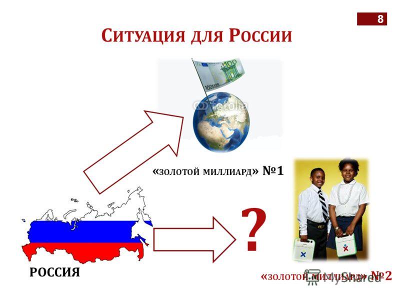8 С ИТУАЦИЯ ДЛЯ Р ОССИИ « ЗОЛОТОЙ МИЛЛИАРД » 1 « ЗОЛОТОЙ МИЛЛИАРД » 2 РОССИЯ ?