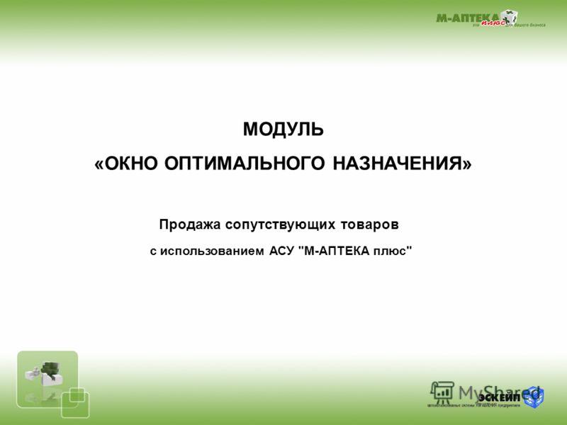 МОДУЛЬ «ОКНО ОПТИМАЛЬНОГО НАЗНАЧЕНИЯ» Продажа сопутствующих товаров с использованием АСУ М-АПТЕКА плюс
