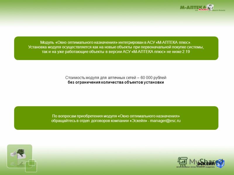 Модуль «Окно оптимального назначения» интегрирован в АСУ «М-АПТЕКА плюс». Установка модуля осуществляется как на новые объекты при первоначальной покупке системы, так и на уже работающие объекты в версии АСУ «М-АПТЕКА плюс» не ниже 2.19 Стоимость мод