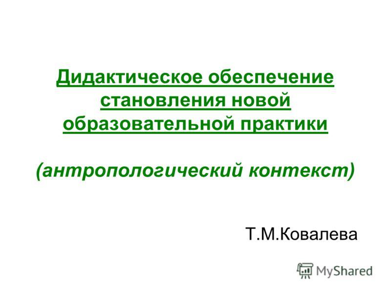 Дидактическое обеспечение становления новой образовательной практики (антропологический контекст) Т.М.Ковалева