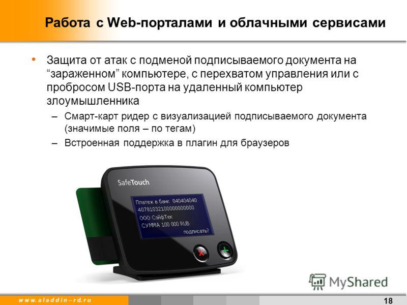 w w w. a l a d d i n – r d. r u 18 Работа с Web-порталами и облачными сервисами Защита от атак с подменой подписываемого документа назараженном компьютере, с перехватом управления или с пробросом USB-порта на удаленный компьютер злоумышленника –Смарт