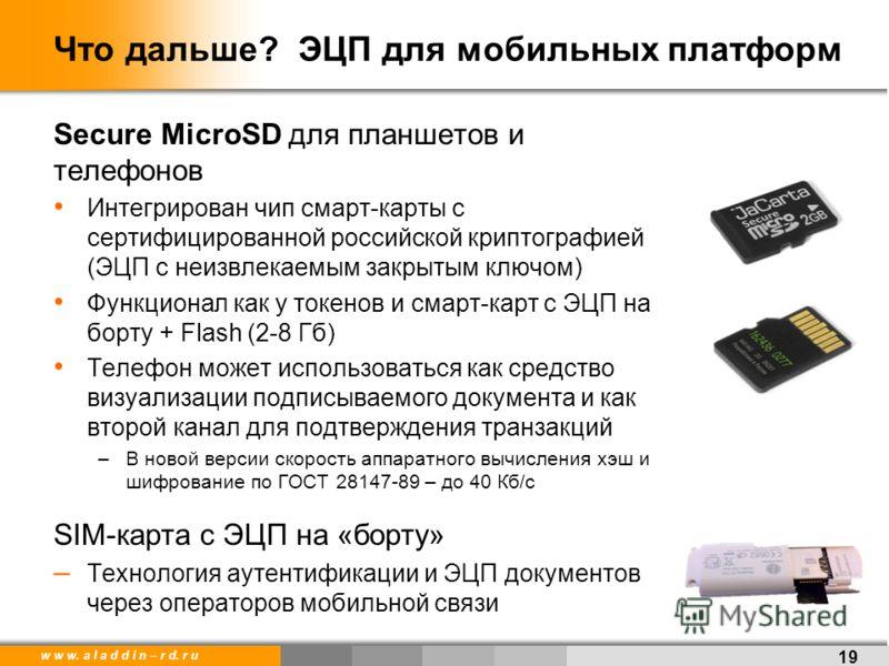 w w w. a l a d d i n – r d. r u Что дальше? ЭЦП для мобильных платформ Secure MicroSD для планшетов и телефонов Интегрирован чип смарт-карты с сертифицированной российской криптографией (ЭЦП с неизвлекаемым закрытым ключом) Функционал как у токенов и