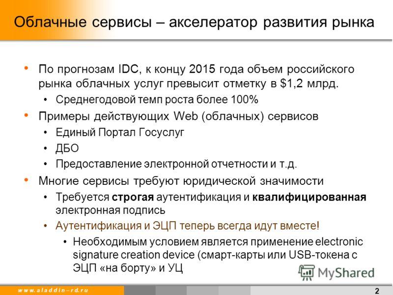 w w w. a l a d d i n – r d. r u Облачные сервисы – акселератор развития рынка По прогнозам IDC, к концу 2015 года объем российского рынка облачных услуг превысит отметку в $1,2 млрд. Среднегодовой темп роста более 100% Примеры действующих Web (облачн