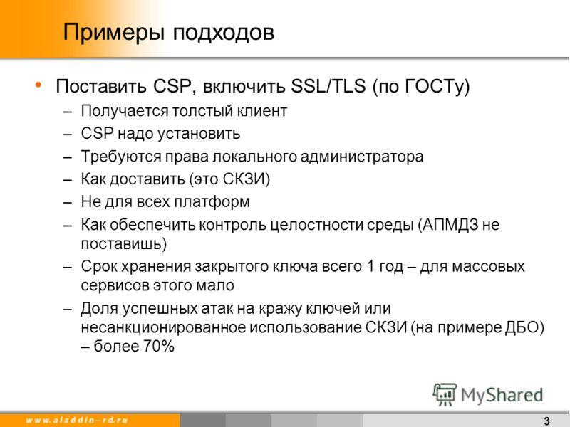 w w w. a l a d d i n – r d. r u Примеры подходов Поставить CSP, включить SSL/TLS (по ГОСТу) –Получается толстый клиент –CSP надо установить –Требуются права локального администратора –Как доставить (это СКЗИ) –Не для всех платформ –Как обеспечить кон