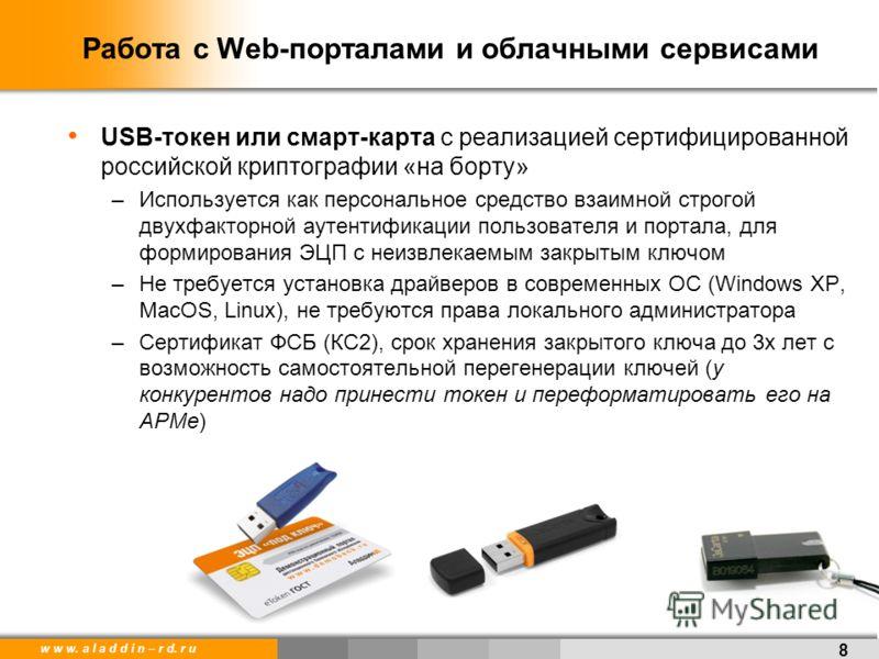 w w w. a l a d d i n – r d. r u Работа с Web-порталами и облачными сервисами USB-токен или смарт-карта с реализацией сертифицированной российской криптографии «на борту» –Используется как персональное средство взаимной строгой двухфакторной аутентифи