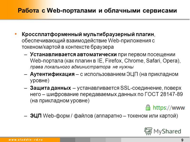 w w w. a l a d d i n – r d. r u Работа с Web-порталами и облачными сервисами Кроссплатформенный мультибраузерный плагин, обеспечивающий взаимодействие Web-приложения с токеном/картой в контексте браузера –Устанавливается автоматически при первом посе